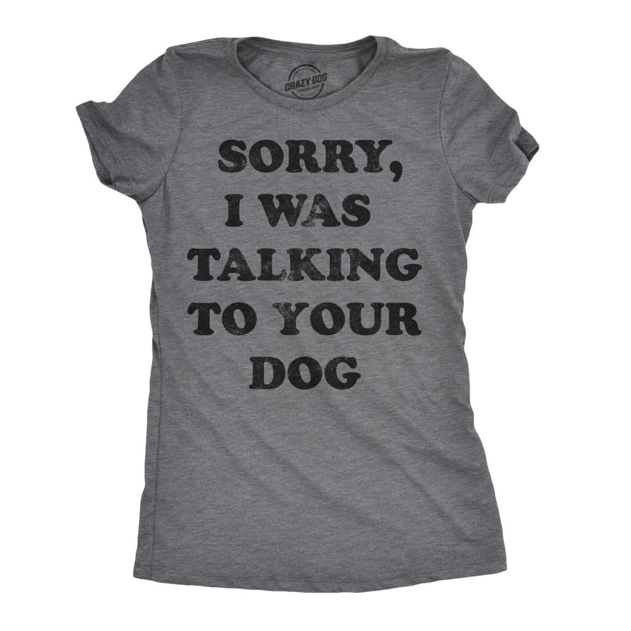 Funny Dog Shirt, Dog Mom Joke Shirt, Womens Dog T shirt, Gift for Dog Lovers, Sorry I Was Talking To Your Dog Shirt