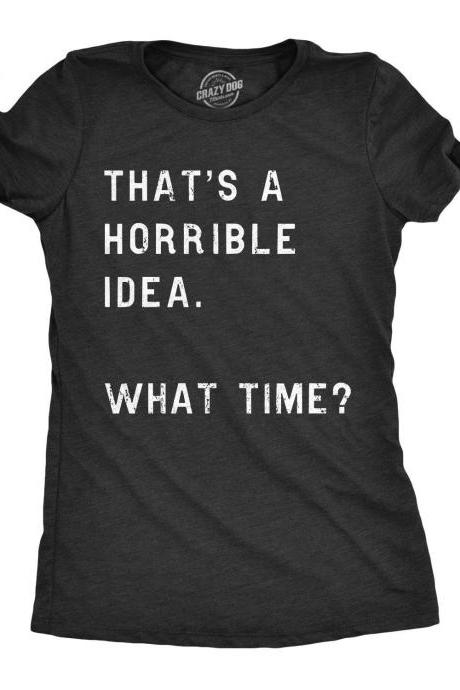 Thats A Horrible Idea What Time Shirt, Funny Womens Shirt, Sassy Rude Shirt for Women, Cool Womens Tees, Shirts With Sayings