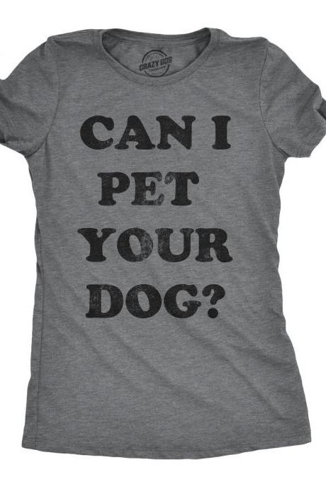 Funny Dog Shirt, Womens Dog T shirt, Gift for Dog Lovers, Dog Mom Shirt, New Dog T Shirt, Womens Can I Pet Your Dog Shirt